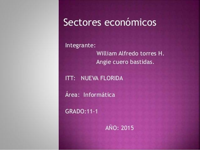 Sectores económicos Integrante: William Alfredo torres H. Angie cuero bastidas. ITT: NUEVA FLORIDA Área: Informática GRADO...