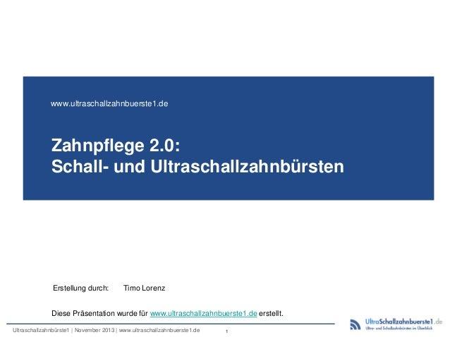 www.ultraschallzahnbuerste1.de  Zahnpflege 2.0: Schall- und Ultraschallzahnbürsten  Erstellung durch:  Timo Lorenz  Diese ...
