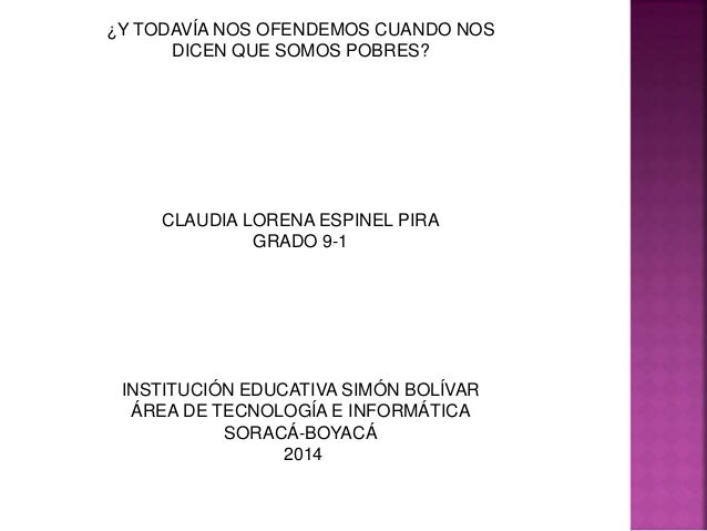 ¿Y TODAVÍA NOS OFENDEMOS CUANDO NOS DICEN QUE SOMOS POBRES? CLAUDIA LORENA ESPINEL PIRA GRADO 9-1 INSTITUCIÓN EDUCATIVA SI...