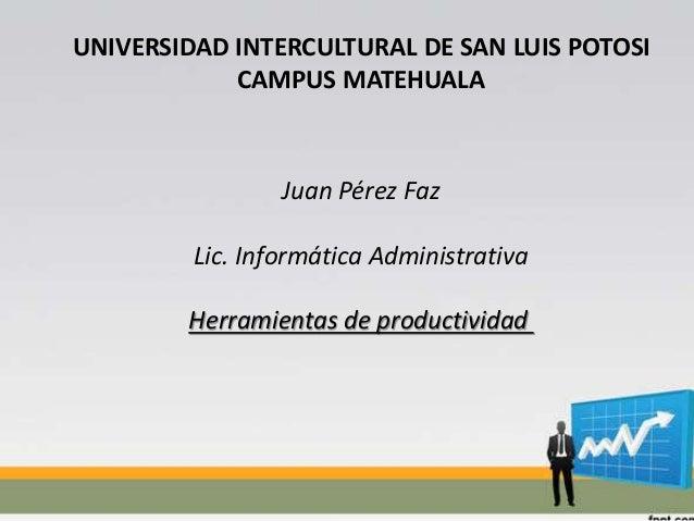 UNIVERSIDAD INTERCULTURAL DE SAN LUIS POTOSI CAMPUS MATEHUALA Juan Pérez Faz Lic. Informática Administrativa Herramientas ...