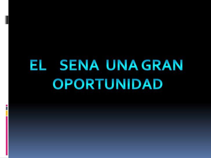 EL    SENA  UNA GRAN<br /> OPORTUNIDAD<br />