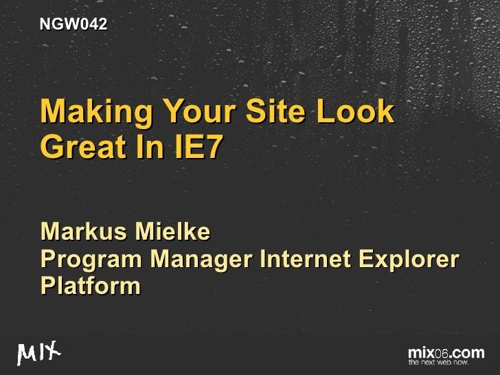 Making Your Site Look Great In IE7 Markus Mielke Program Manager Internet Explorer Platform NGW042