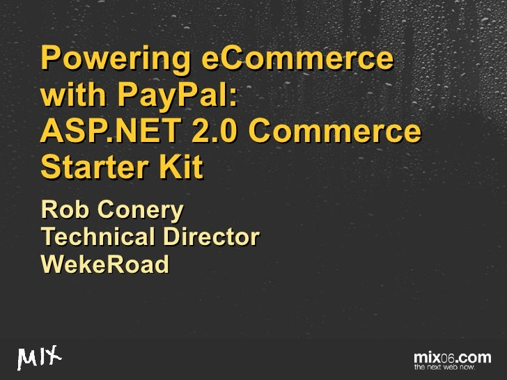 Powering eCommerce with PayPal: ASP.NET 2.0 Commerce Starter Kit Rob Conery Technical Director WekeRoad