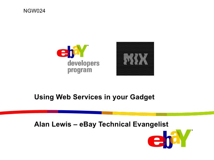 Using Web Services in your Gadget Alan Lewis – eBay Technical Evangelist  NGW024