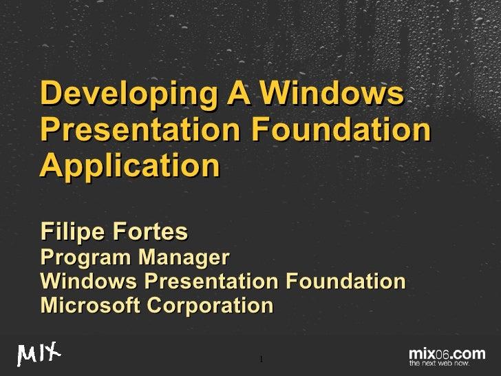 Developing A Windows Presentation Foundation Application Filipe Fortes Program Manager Windows Presentation Foundation Mic...