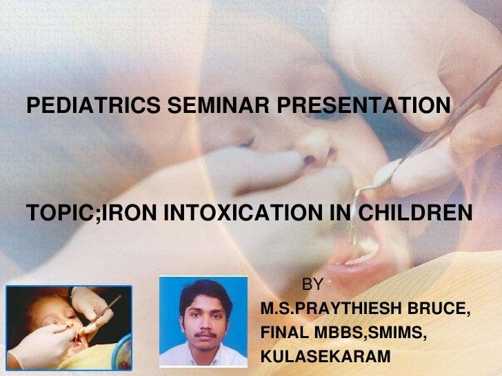 PEDIATRICS SEMINAR PRESENTATIONTOPIC;IRON INTOXICATION IN CHILDREN <br />         BY<br />M.S.PRAYTHIESH BRUCE,<br />FINAL...