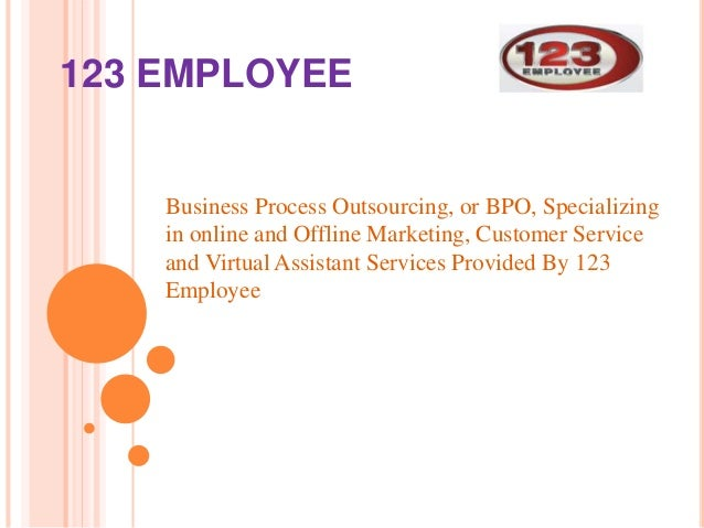 123 EMPLOYEE  Business Process Outsourcing, or BPO, Specializing  in online and Offline Marketing, Customer Service  and V...