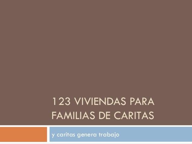 123 VIVIENDAS PARA FAMILIAS DE CARITAS y caritas genera trabajo