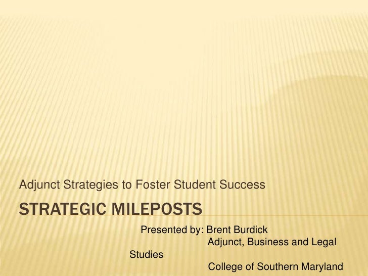 Strategic MILEPOSTS<br />Adjunct Strategies to Foster Student Success<br />    Presented by: Brent Burdick<br />Adjunct, B...