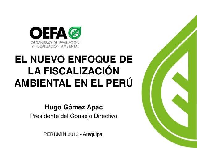EL NUEVO ENFOQUE DE LA FISCALIZACIÓN AMBIENTAL EN EL PERÚ  Hugo Gómez Apac  PERUMIN 2013 - Arequipa  Presidente del Consej...