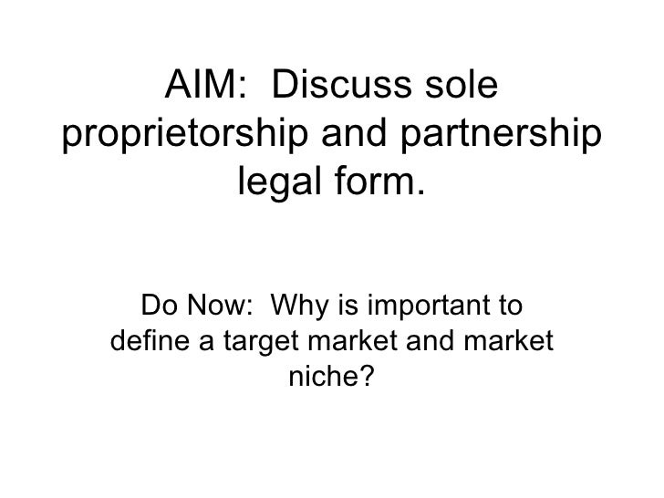 AIM:  Discuss sole proprietorship and partnership legal form. Do Now:  Why is important to define a target market and mark...