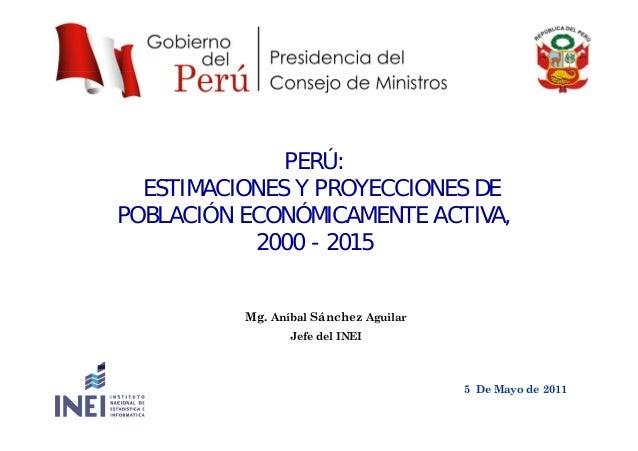 PERÚ: ESTIMACIONES Y PROYECCIONES DE POBLACIÓN ECONÓMICAMENTE ACTIVA,, 2000 - 2015 Mg. Aníbal Sánchez Aguilar Jefe del INE...
