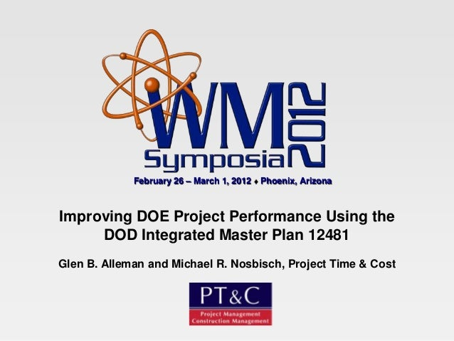 February 26 – March 1, 2012   Phoenix, ArizonaImproving DOE Project Performance Using the     DOD Integrated Master Plan 1...