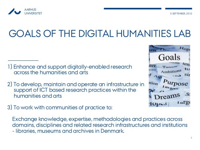AARHUS       UNIVERSITET                                                  5 SEPTEMBER, 2012GOALS OF THE DIGITAL HUMANITIES...