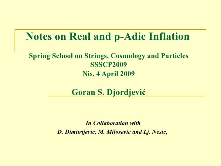Notes on Real and p-Adic Inflation   Spring School on Strings, Cosmology and Particles SSSCP2009 Nis, 4 April  200 9 Goran...