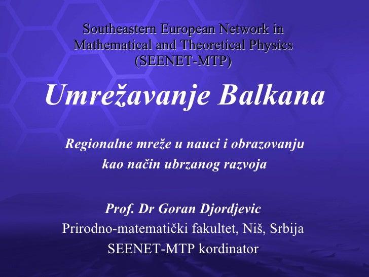 Southeastern European Network in Mathematical and Theoretical Physics (SEENET-MTP) Prof. Dr Goran Djordjevic Prirodno-mate...