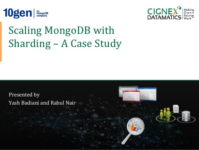 Scaling	  MongoDB	  with	    Sharding	  –	  A	  Case	  Study	    Presented	  by	    Yash	  Badiani	  and	  Rahul	  Nair	  ...