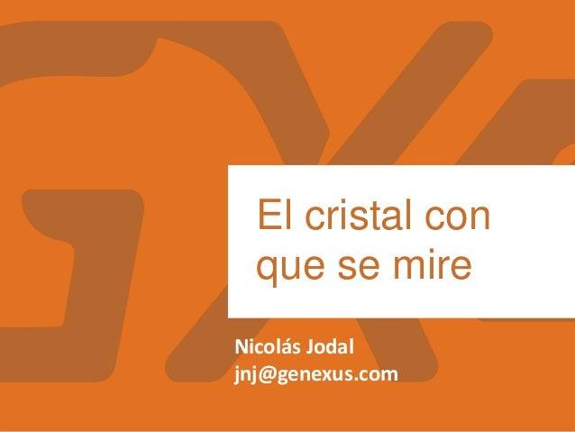 Nicolás Jodal jnj@genexus.com El cristal con que se mire