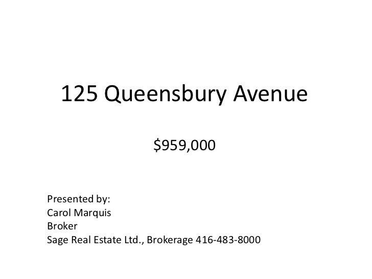 125 Queensbury Avenue$959,000<br />Presented by:<br />Carol Marquis<br />Broker<br />Sage Real Estate Ltd., Brokerage 416-...
