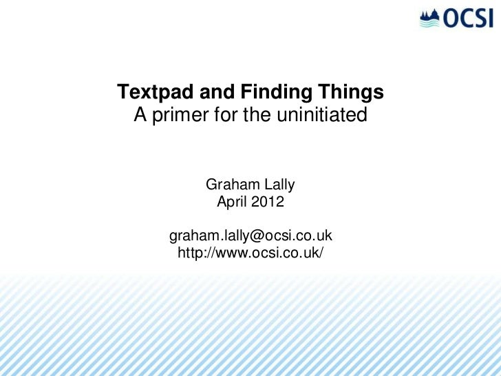 Textpad and Finding Things A primer for the uninitiated          Graham Lally           April 2012     graham.lally@ocsi.c...