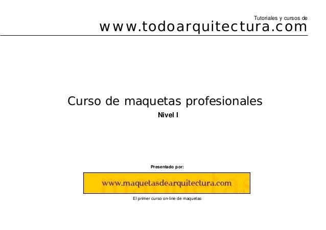 Curso de maquetas profesionales Presentado por: El primer curso on-line de maquetas Nivel I www.todoarquitectura.com Tutor...