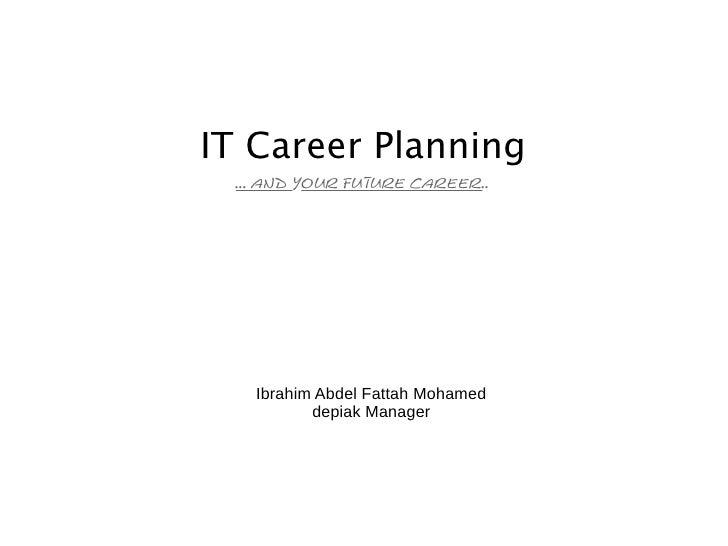 IT Career Planning  ... and your future career..        Ibrahim Abdel Fattah Mohamed           depiak Manager