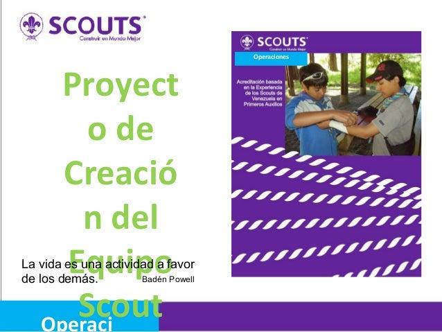 Operaciones  Proyect o de Creació n del Equipo Scout Operaci  La vida es una actividad a favor Badén Powell de los demás.