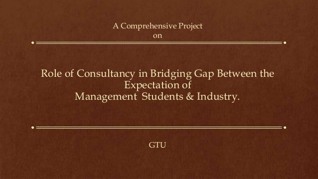 Role of Consultancy in Bridging Gap Between the Expectation of Management Students & Industry. A Comprehensive Project on ...