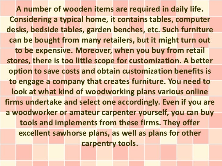 A number of wooden items are required in daily life.  Considering a typical home, it contains tables, computer desks, beds...
