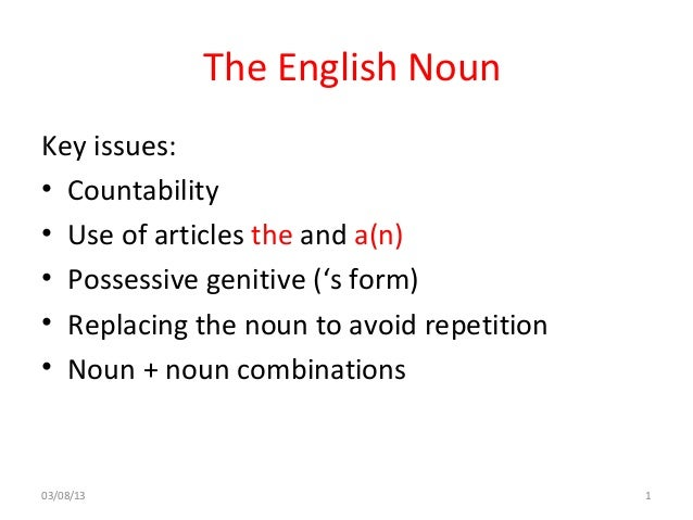 The English Noun Key issues: • Countability • Use of articles the and a(n) • Possessive genitive ('s form) • Replacing the...
