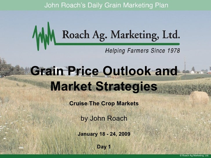 © Roach Ag Marketing, Ltd. Grain Price Outlook and Market Strategies Cruise The Crop Markets by John Roach January 18 - 24...