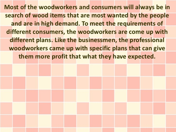 Most of the woodworkers and consumers will always be insearch of wood items that are most wanted by the people   and are i...