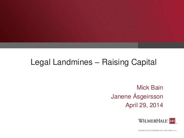 Legal Landmines – Raising Capital Mick Bain Janene Ásgeirsson April 29, 2014
