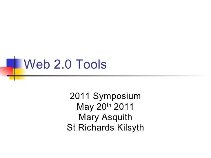 Web 2.0 Tools      2011 Symposium        May 20th 2011         Mary Asquith      St Richards Kilsyth