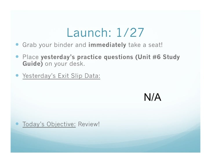 Launch: 1/27   Grab your binder and immediately take a seat!   Place yesterday's practice questions (Unit #6 Study   Gui...