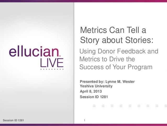 Session ID 1281 1Presented by: Lynne M. WesterYeshiva UniversityApril 8, 2013Session ID 1281Metrics Can Tell aStory about ...