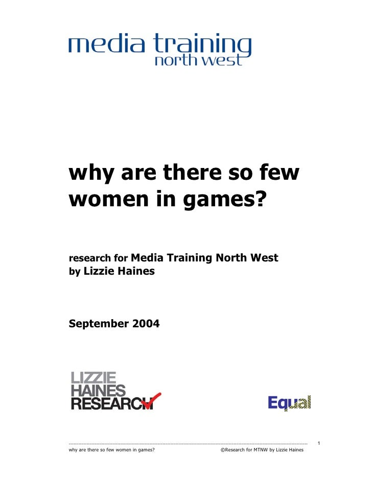 why are there so few women in games?  research for Media Training North West by Lizzie Haines     September 2004     -----...