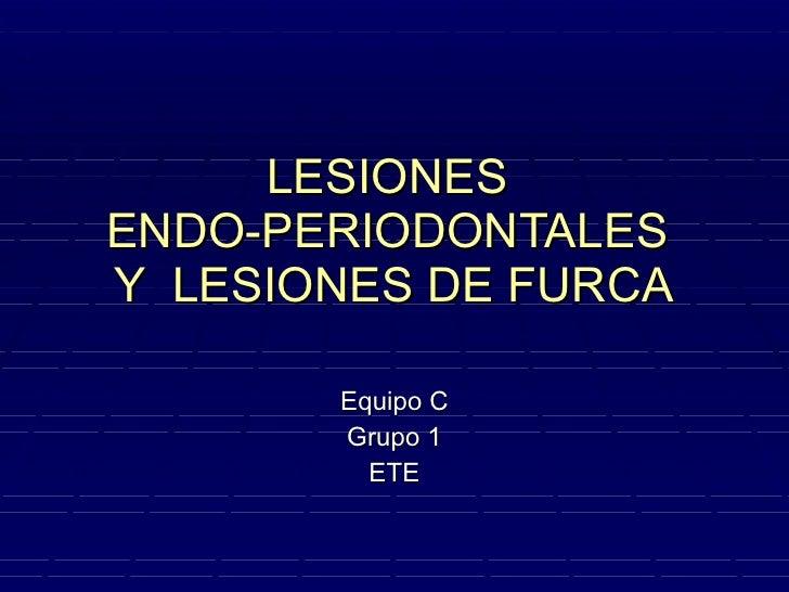 LESIONES  ENDO-PERIODONTALES  Y  LESIONES DE FURCA Equipo C Grupo 1  ETE