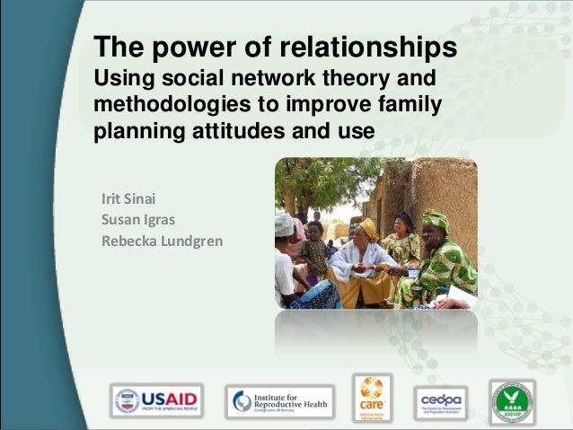 The power of relationshipsUsing social network theory andmethodologies to improve familyplanning attitudes and useIrit Sin...