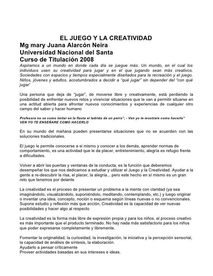 EL JUEGO Y LA CREATIVIDADMg mary Juana Alarcón NeiraUniversidad Nacional del SantaCurso de Titulación 2008Aspiramos a un m...