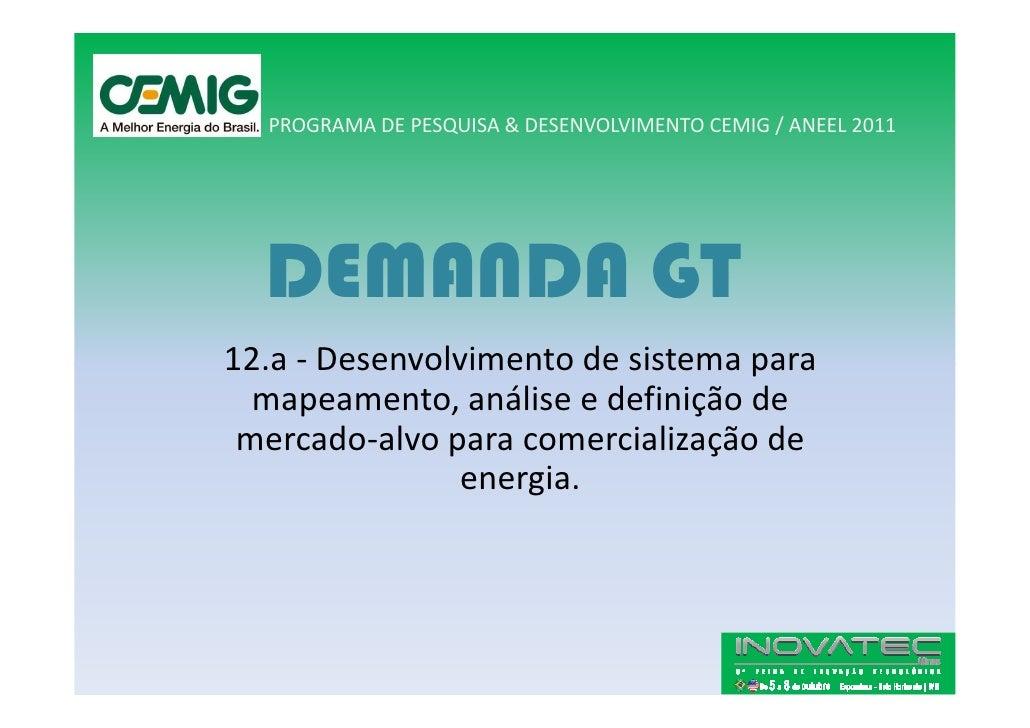 PROGRAMA DE PESQUISA & DESENVOLVIMENTO CEMIG / ANEEL 2011       DEMANDA GT 12.a - Desenvolvimento de sistema para   mapeam...