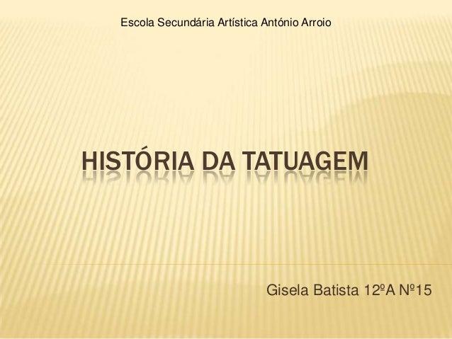 Escola Secundária Artística António ArroioHISTÓRIA DA TATUAGEM                              Gisela Batista 12ºA Nº15