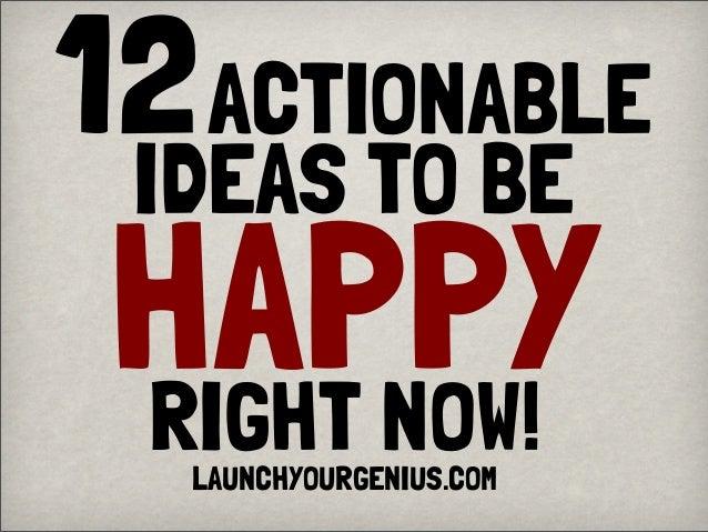 12ACTIONABLEIDEAS TO BEHAPPYRIGHT NOW!LAUNCHYOURGENIUS.COM