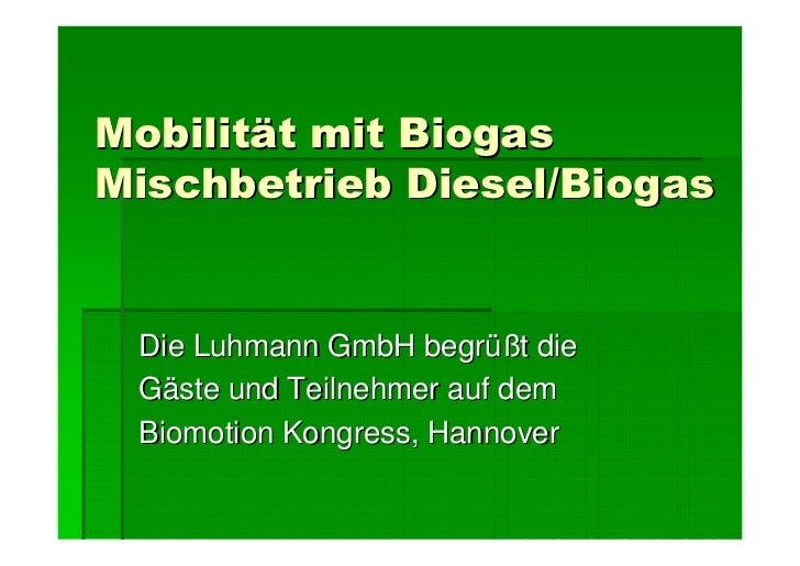 Mobilität mit Biogas Mischbetrieb Diesel/Biogas    Die Luhmann GmbH begrüßt die  Gäste und Teilnehmer auf dem  Biomotion K...