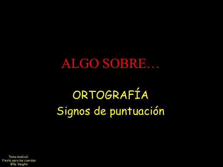 ALGO SOBRE…                             ORTOGRAFÍA                          Signos de puntuación    Tema musical:Fiesta pa...