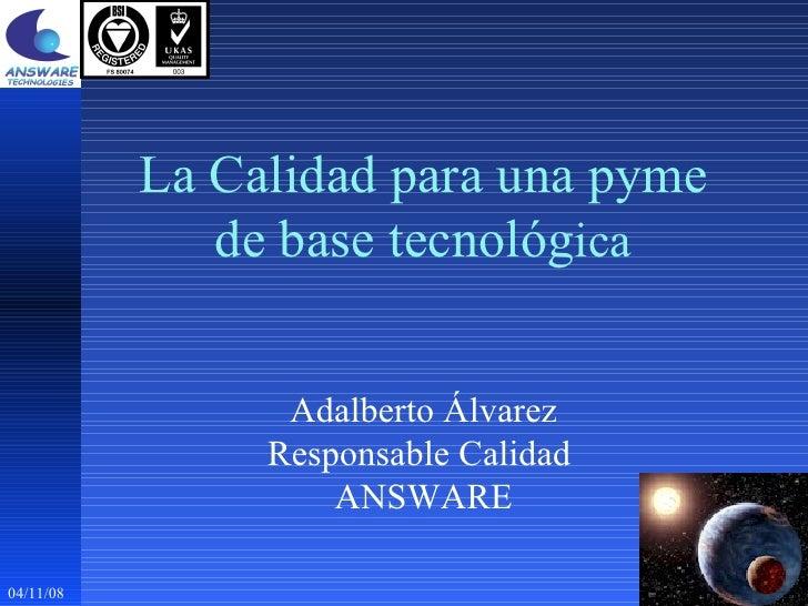 04/11/08 La Calidad para una pyme de base tecnológ ica Adalberto Álvarez Responsable Calidad  ANSWARE