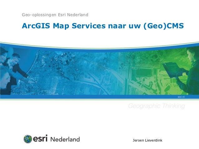 Geo-oplossingen Esri NederlandArcGIS Map Services naar uw (Geo)CMS                                 Jeroen Lieverdink