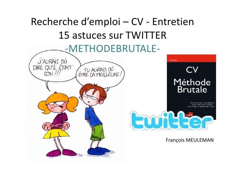Recherche d'emploi – CV - Entretien15 astuces sur TWITTER-METHODEBRUTALE- <br />François MEULEMAN<br />