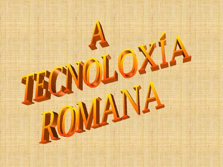 A TECNOLOXÍA ROMANA