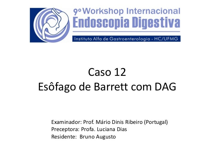 Caso 12Esôfago de Barrett com DAG  Examinador: Prof. Mário Dinis Ribeiro (Portugal)  Preceptora: Profa. Luciana Dias  Resi...